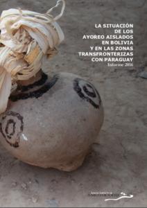 LA SITUACIÓN DE LOS AYOREO AISLADOS EN BOLIVIA Y EN LA ZONA TRANSFRONTERIZA CON PARAGUAY: Informe 2016